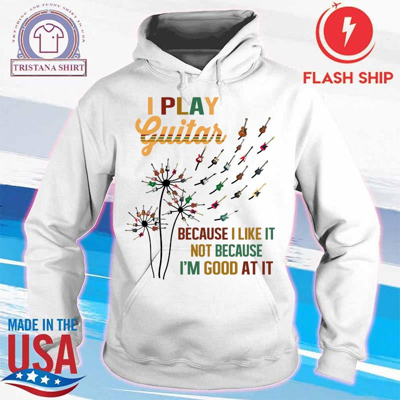 Dandelion I Play Guitar Because I Like It Not Because I'm Good At It Shirt hoodie