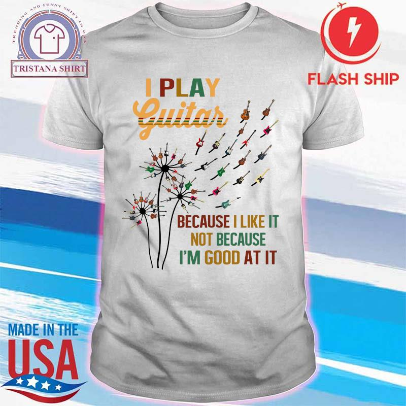 Dandelion I Play Guitar Because I Like It Not Because I'm Good At It Shirt