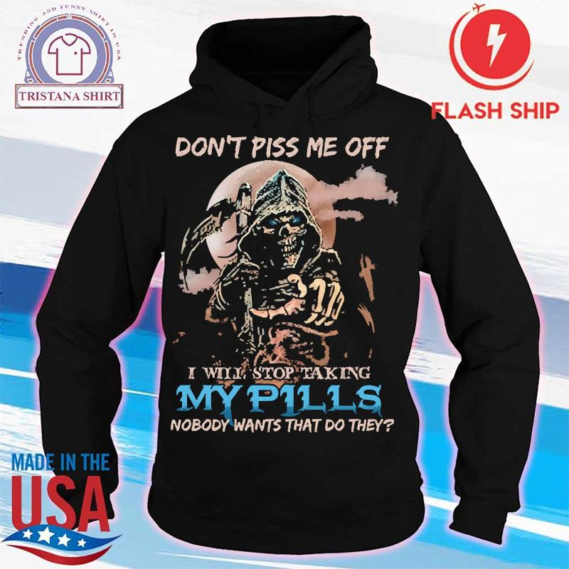 Death Don't Piss Me Off I Will Stop Taking My Pills Nobody Wants That Do They Shirt hoodie