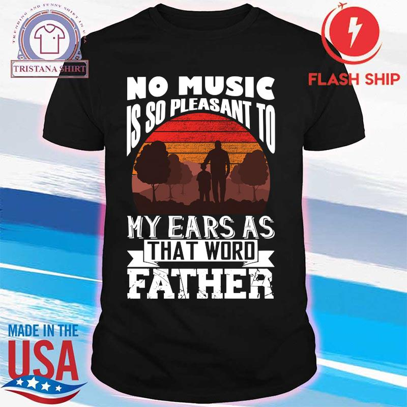 No Music Is So Pleasant To My Ears As That Word Father Shirt