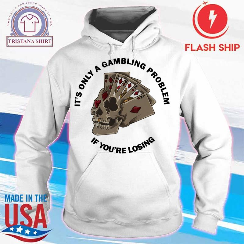 Poker H17 It's Only A Gambling Problem If You're Losing Shirt hoodie